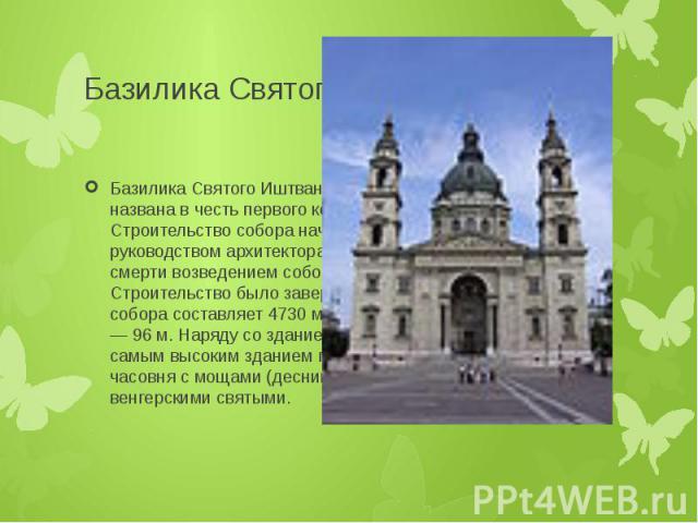 Базилика Святого Иштвана Базилика Святого Иштвана (венг. Szent István-bazilika) названа в честь первого короля Венгрии Иштвана. Строительство собора началось в 1851 году под руководством архитектора Йожефа Хильда. После его смерти возведением собора…