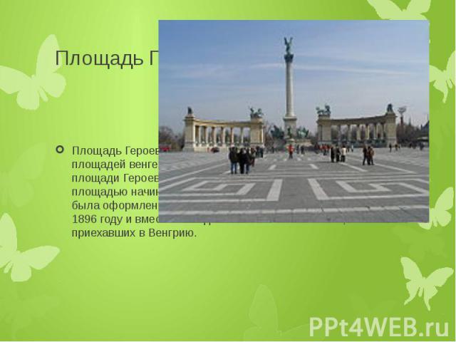 Площадь Героев Площадь Героев (венг. Hősök tere) — одна из знаменитых площадей венгерской столицы, расположена в Пеште. На площади Героев заканчивается проспект Андраши, а за площадью начинается городской парк Варошлигет. Площадь была оформлена к пр…
