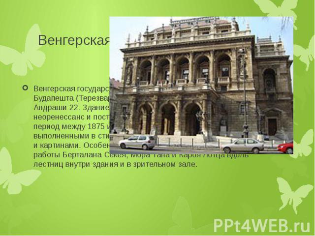Венгерская государственная опера Венгерская государственная опера расположена в VI округе Будапешта (Терезварош), в Пеште, по адресу: проспект Андраши 22. Здание театра выдержано в стиле неоренессанс и построено архитектором Миклошем Иблем в период …