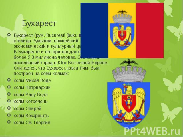 Бухарест Бухарест (рум. Bucureşti [bukuˈreʃtʲ]) — столица Румынии, важнейший экономический и культурный центр страны. В Бухаресте и его пригородах проживает более 2,3 миллиона человек. Это самый населённый город в Юго-Восточной Европе. Считается, чт…