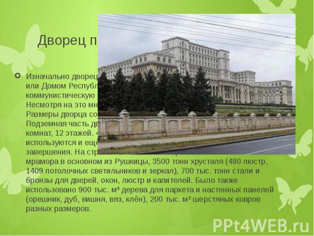 Дворец парламента Изначально дворец назывался Домом Народа (рум. Casa Poporului) или Домом Республики (рум. Casa Republicii) , но в пост-коммунистическую эпоху был переименован в Дворец Парламента. Несмотря на это многие до сих пор зовут его прежним…