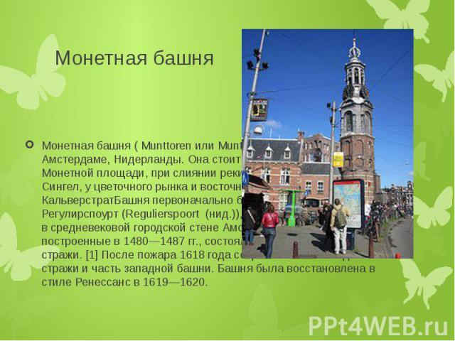 Монетная башня Монетная башня ( Munttoren или Munt (нид.)) — башня в Амстердаме, Нидерланды. Она стоит на оживленной Монетной площади, при слиянии реки Амстел и канала Сингел, у цветочного рынка и восточной части торговой улицы КальверстратБашня пер…