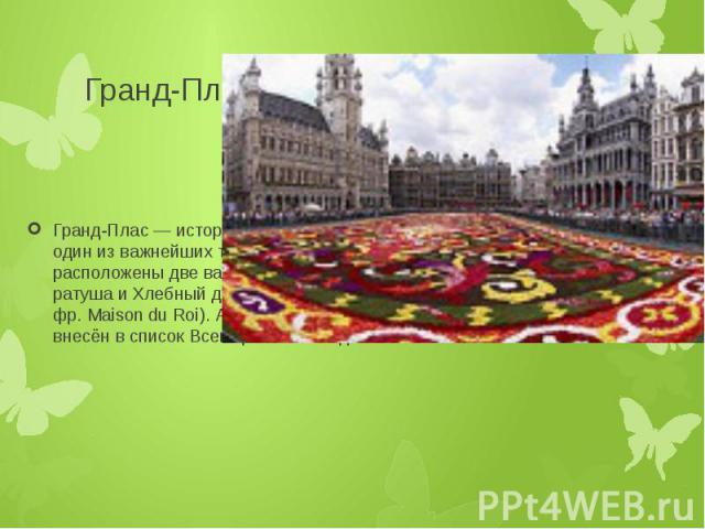 Гранд-Плас Гранд-Плас — историческая площадь в центре Брюсселя, один из важнейших туристических объектов города. Здесь расположены две важнейшие достопримечательности — ратуша и Хлебный дом или Дом короля (нидерл. Broodhuis, фр. Maison du Roi). Анса…