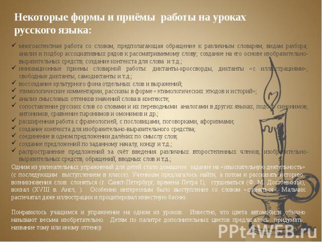 Некоторые формы и приёмы работы на уроках русского языка:многоаспектная работа со словом, предполагающая обращение к различным словарям, видам разбора; анализ и подбор ассоциативных рядов к рассматриваемому слову; создание на его основе изобразител…
