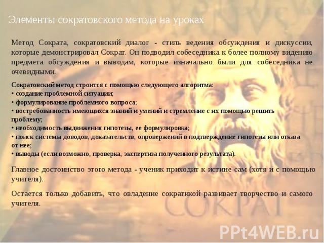 Элементы сократовского метода на урокахМетод Сократа, сократовский диалог - стиль ведения обсуждения и дискуссии, которые демонстрировал Сократ. Он подводил собеседника к более полному видению предмета обсуждения и выводам, которые изначально были д…