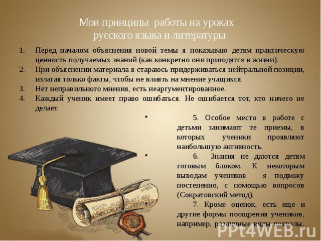 Мои принципы работы на уроках русского языка и литературыПеред началом объяснения новой темы я показываю детям практическую ценность получаемых знаний (как конкретно они пригодятся в жизни).При объяснении материала я стараюсь придерживаться нейтраль…