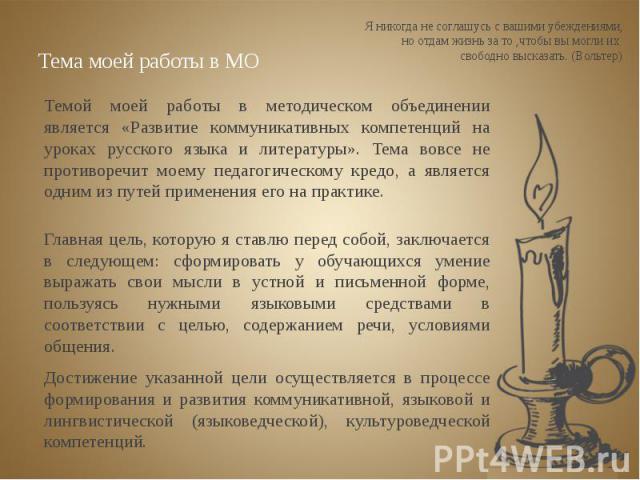 Тема моей работы в МО Темой моей работы в методическом объединении является «Развитие коммуникативных компетенций на уроках русского языка и литературы». Тема вовсе не противоречит моему педагогическому кредо, а является одним из путей применения ег…