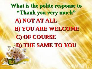 """What is the polite response to """"Thank you very much"""" A) NOT AT ALL B) YOU ARE WE"""