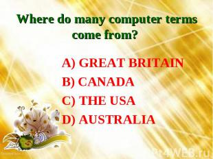 Where do many computer terms come from? A) GREAT BRITAIN B) CANADA C) THE USA D)