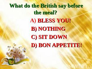 What do the British say before the meal? A) BLESS YOU! B) NOTHING C) SIT DOWN D)