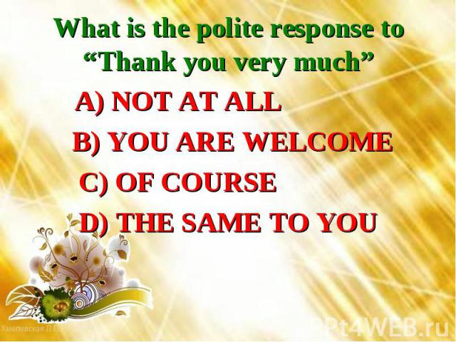"""What is the polite response to """"Thank you very much"""" A) NOT AT ALL B) YOU ARE WELCOME C) OF COURSE D) THE SAME TO YOU"""