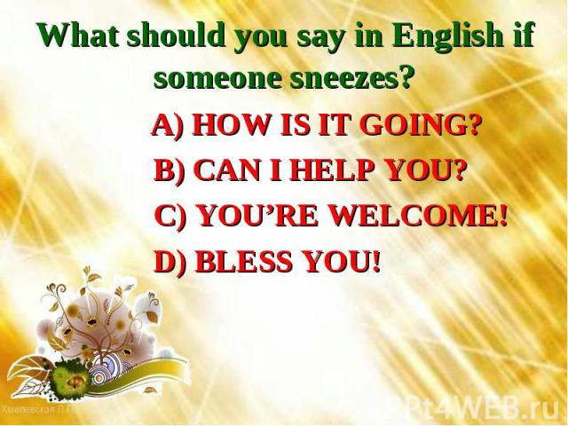 What should you say in English if someone sneezes? A) HOW IS IT GOING? B) CAN I HELP YOU? C) YOU'RE WELCOME! D) BLESS YOU!