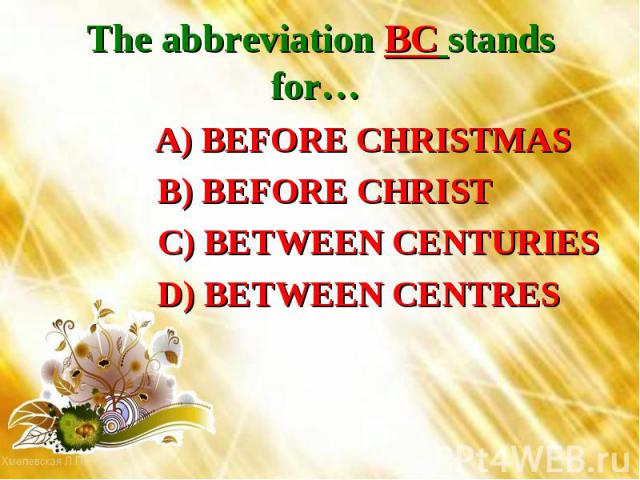 The abbreviation BC stands for… A) BEFORE CHRISTMAS B) BEFORE CHRIST C) BETWEEN CENTURIES D) BETWEEN CENTRES