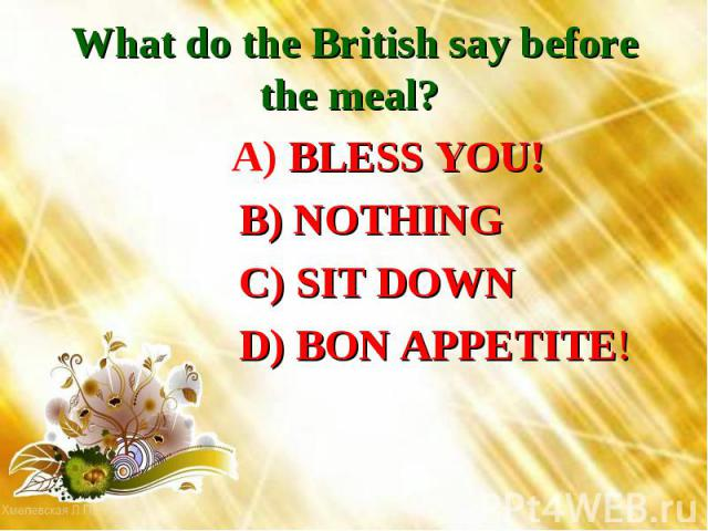 What do the British say before the meal? A) BLESS YOU! B) NOTHING C) SIT DOWN D) BON APPETITE!