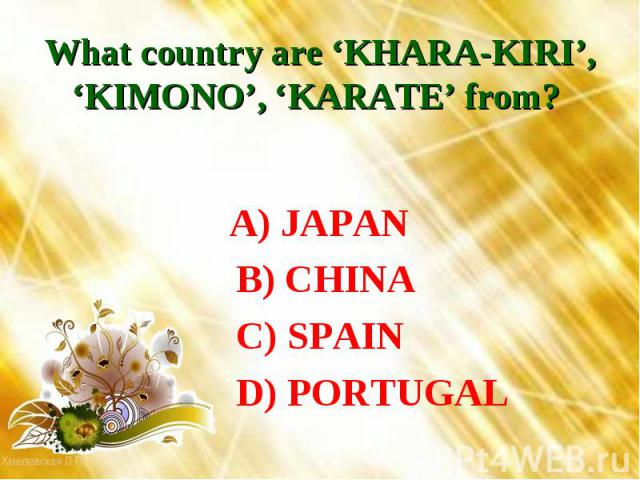 What country are 'KHARA-KIRI', 'KIMONO', 'KARATE' from? A) JAPAN B) CHINA C) SPAIN D) PORTUGAL