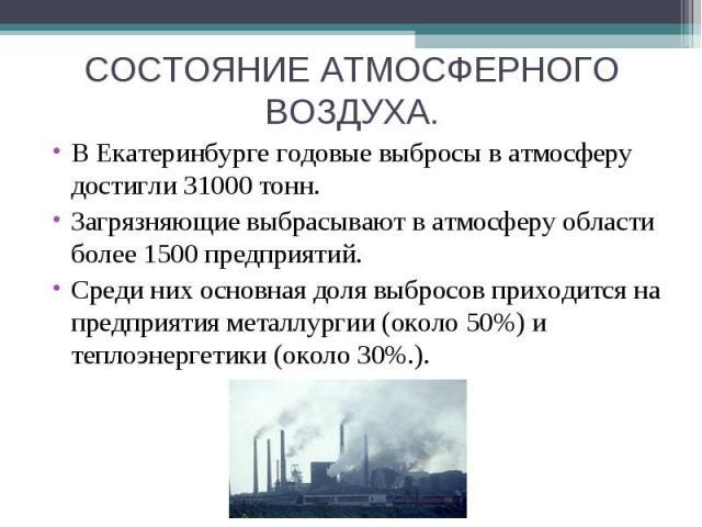 СОСТОЯНИЕ АТМОСФЕРНОГО ВОЗДУХА. В Екатеринбурге годовые выбросы в атмосферу достигли 31000 тонн.Загрязняющие выбрасывают в атмосферу области более 1500 предприятий. Среди них основная доля выбросов приходится на предприятия металлургии (около 50%)и…