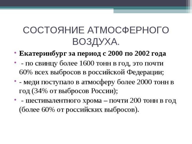 СОСТОЯНИЕ АТМОСФЕРНОГО ВОЗДУХА. Екатеринбург за период с 2000 по 2002 года - по свинцу более 1600 тонн в год, это почти 60%всех выбросов в российской Федерации;- меди поступало в атмосферу более 2000 тонн в год (34%от выбросов России); - шестивале…