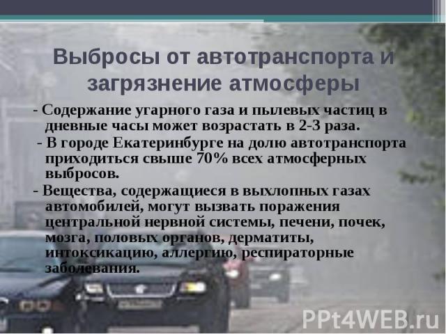 Выбросы от автотранспорта и загрязнение атмосферы - Содержание угарного газа и пылевых частиц в дневные часы может возрастать в 2-3раза. - В городе Екатеринбурге на долю автотранспорта приходиться свыше 70% всех атмосферных выбросов.- Вещества, сод…