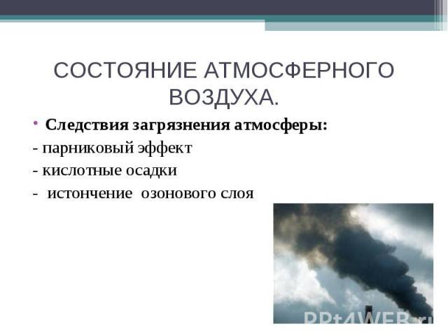 СОСТОЯНИЕ АТМОСФЕРНОГО ВОЗДУХА. Следствия загрязнения атмосферы:- парниковый эффект- кислотные осадки- истончение озонового слоя