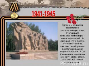 1941-1945Здесь мы начинаем знакомство с героическим прошлым СталинградаТема этой