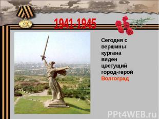 1941-1945Сегодня с вершины кургана виден цветущий город-герой Волгоград