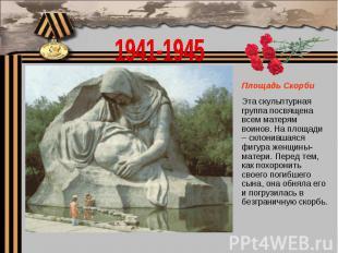 1941-1945Площадь Скорби Эта скульптурная группа посвящена всем матерям воинов. Н