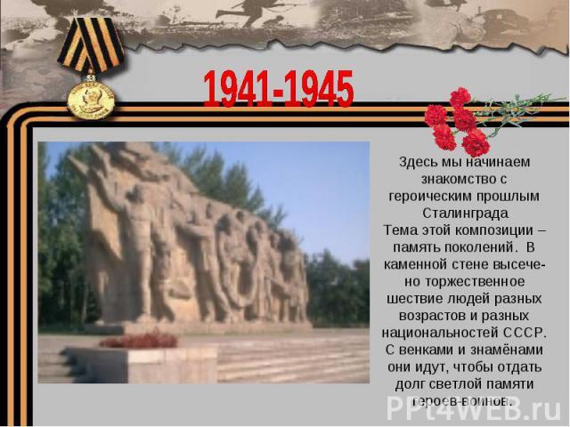 1941-1945Здесь мы начинаем знакомство с героическим прошлым СталинградаТема этой композиции – память поколений. В каменной стене высече-но торжественное шествие людей разных возрастов и разных национальностей СССР. С венками и знамёнами они идут, чт…