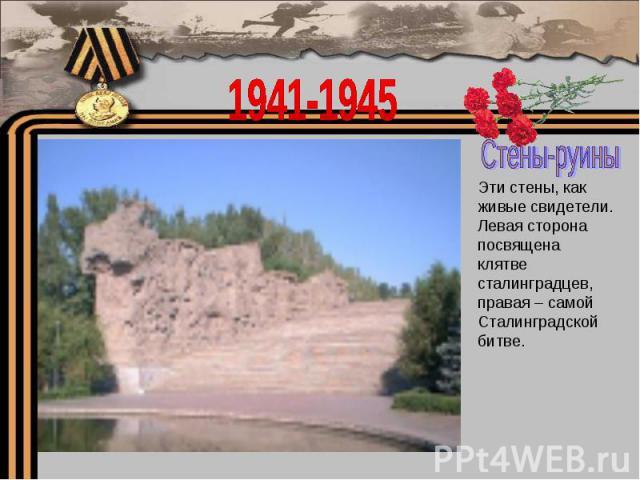 1941-1945Стены-руиныЭти стены, как живые свидетели.Левая сторона посвящена клятве сталинградцев, правая – самой Сталинградской битве.