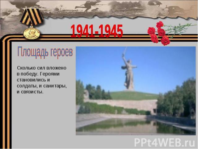 1941-1945Площадь героевСколько сил вложено в победу. Героями становились и солдаты, и санитары, и связисты.
