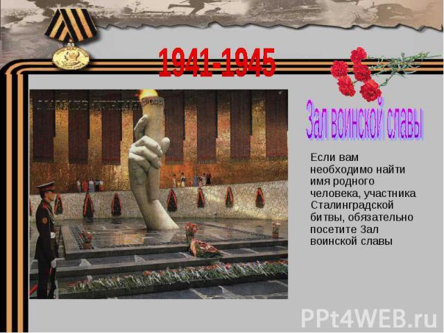 1941-1945Зал воинской славыЕсли вам необходимо найти имя родного человека, участника Сталинградской битвы, обязательно посетите Зал воинской славы