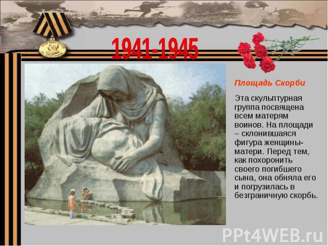 1941-1945Площадь Скорби Эта скульптурная группа посвящена всем матерям воинов. На площади – склонившаяся фигура женщины-матери. Перед тем, как похоронить своего погибшего сына, она обняла его и погрузилась в безграничную скорбь.