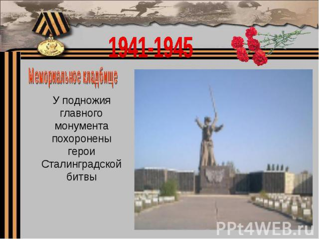 1941-1945Мемориальное кладбищеУ подножия главного монумента похоронены герои Сталинградской битвы