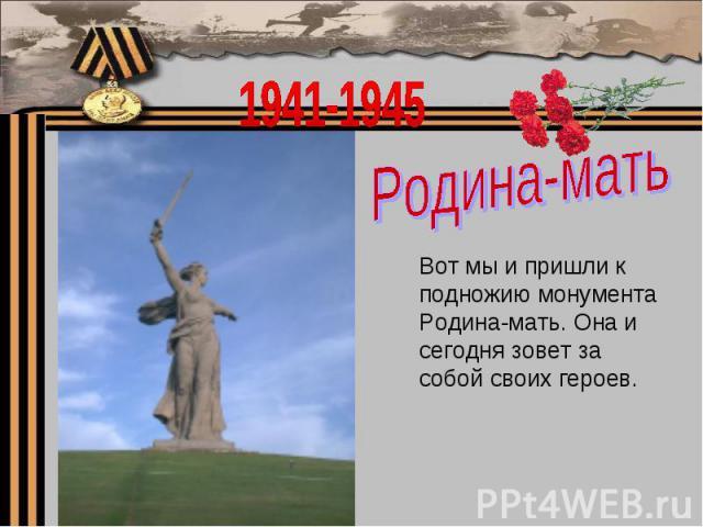 1941-1945Родина-матьВот мы и пришли к подножию монумента Родина-мать. Она и сегодня зовет за собой своих героев.