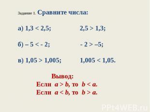 Задание 1. Сравните числа:а) 1,3 < 2,5; 2,5 > 1,3;б) – 5 < - 2; - 2 > –5;в) 1,05