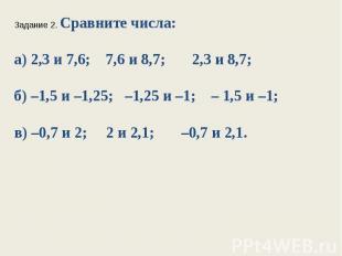 Задание 2. Сравните числа:а) 2,3 и 7,6; 7,6 и 8,7; 2,3 и 8,7;б) –1,5 и –1,25; –1