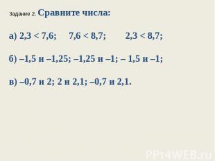 Задание 2. Сравните числа:а) 2,3 < 7,6; 7,6 < 8,7; 2,3 < 8,7;б) –1,5 и –1,25; –1