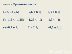 Задание 2. Сравните числа:а) 2,3 < 7,6; 7,6 < 8,7; 2,3 < 8,7;б) –1,5 < –1,25; –1