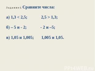 З а д а н и е 1. Сравните числа:а) 1,3 < 2,5; 2,5 > 1,3;б) – 5 и - 2; - 2 и –5;в