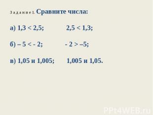 З а д а н и е 1. Сравните числа:а) 1,3 < 2,5; 2,5 < 1,3;б) – 5 < - 2; - 2 > –5;в