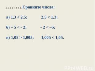 З а д а н и е 1. Сравните числа:а) 1,3 < 2,5; 2,5 < 1,3;б) – 5 < - 2; - 2 < –5;в