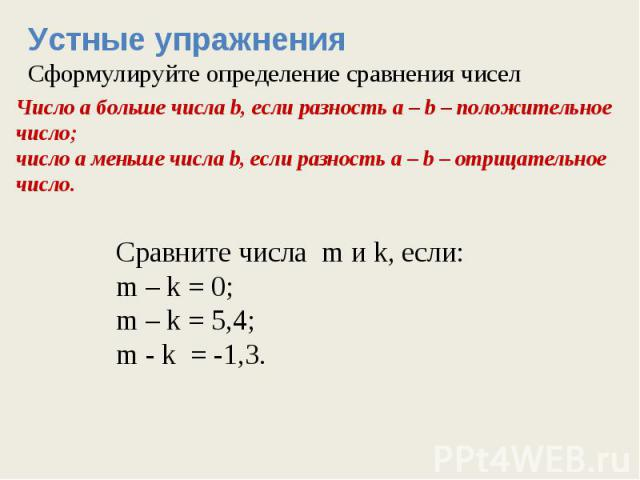 Устные упражненияСформулируйте определение сравнения чиселЧисло а больше числа b, если разность а – b – положительное число; число а меньше числа b, если разность а – b – отрицательное число. Сравните числа m и k, если:m – k = 0;m – k = 5,4;m - k = -1,3.
