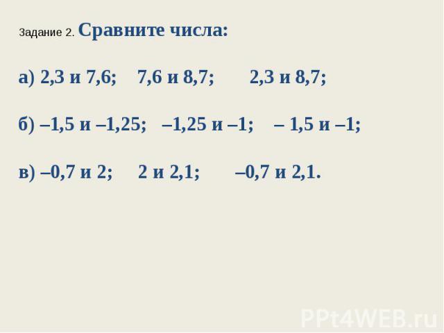 Задание 2. Сравните числа:а) 2,3 и 7,6; 7,6 и 8,7; 2,3 и 8,7;б) –1,5 и –1,25; –1,25 и –1; – 1,5 и –1;в) –0,7 и 2; 2 и 2,1; –0,7 и 2,1.