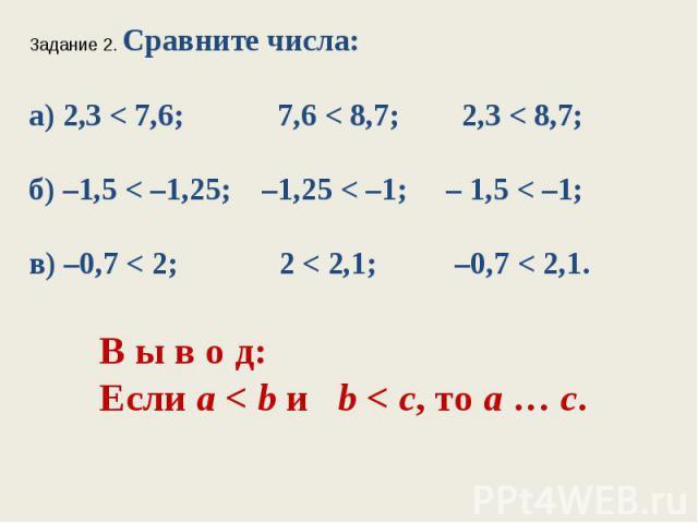 Задание 2. Сравните числа:а) 2,3 < 7,6; 7,6 < 8,7; 2,3 < 8,7;б) –1,5 < –1,25; –1,25 < –1; – 1,5 < –1;в) –0,7 < 2; 2 < 2,1; –0,7 < 2,1.В ы в о д:Если а < bи b < с, тоа…с.