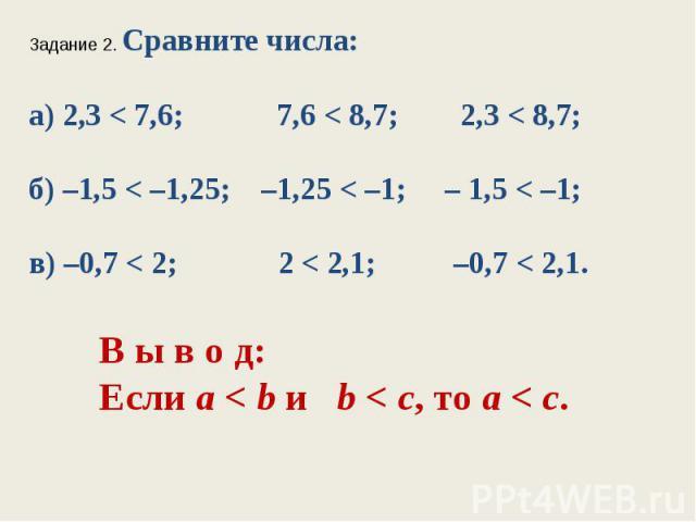 Задание 2. Сравните числа:а) 2,3 < 7,6; 7,6 < 8,7; 2,3 < 8,7;б) –1,5 < –1,25; –1,25 < –1; – 1,5 < –1;в) –0,7 < 2; 2 < 2,1; –0,7 < 2,1.В ы в о д:Если а < bи b < с, тоа< с.