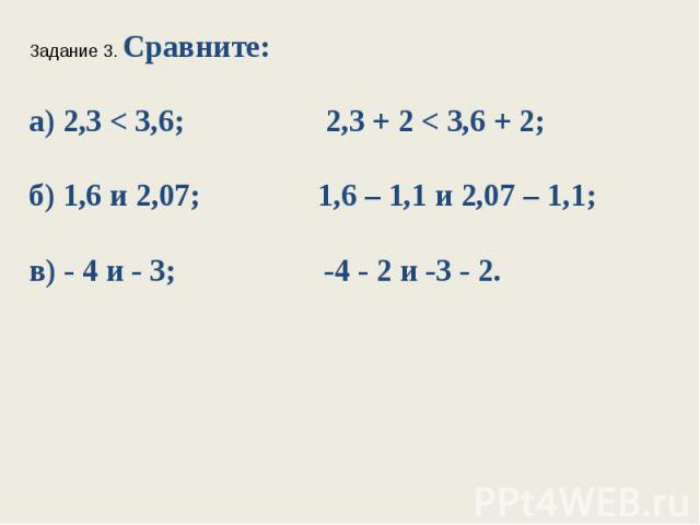 Задание 3. Сравните:а) 2,3 < 3,6; 2,3 + 2 < 3,6 + 2;б) 1,6 и 2,07; 1,6 – 1,1 и 2,07 – 1,1;в) - 4 и - 3; -4 - 2и -3 - 2.