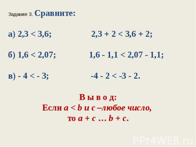 Задание 3. Сравните:а) 2,3 < 3,6; 2,3 + 2 < 3,6 + 2;б) 1,6 < 2,07; 1,6 - 1,1 < 2,07 - 1,1;в) - 4 < - 3; -4 - 2< -3 - 2.В ы в о д:Если а < b и с –любое число, тоа+с…b+с.