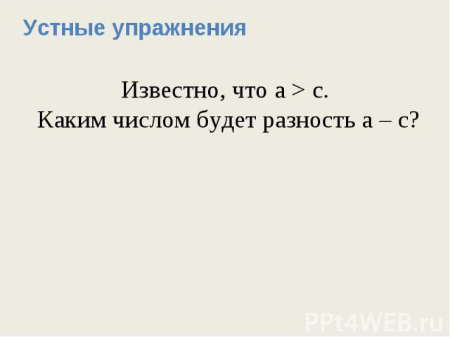 Устные упражненияИзвестно, что а > с. Каким числом будет разность а – с?