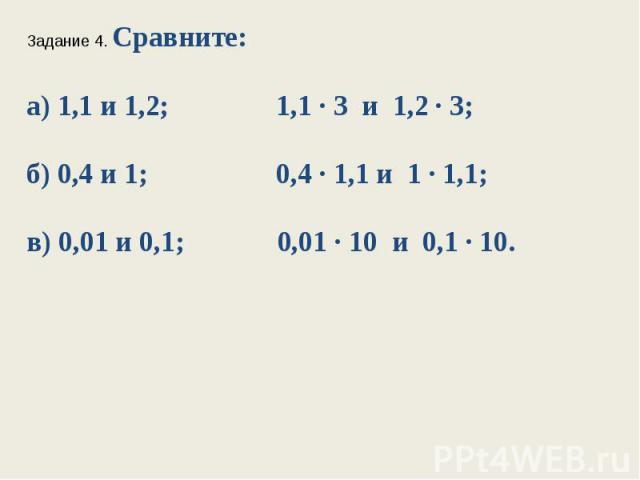 Задание 4. Сравните:а) 1,1 и 1,2; 1,1 ∙ 3 и 1,2 ∙ 3;б) 0,4 и 1; 0,4 ∙ 1,1 и 1 ∙ 1,1;в) 0,01 и 0,1; 0,01 ∙ 10 и 0,1 ∙ 10.