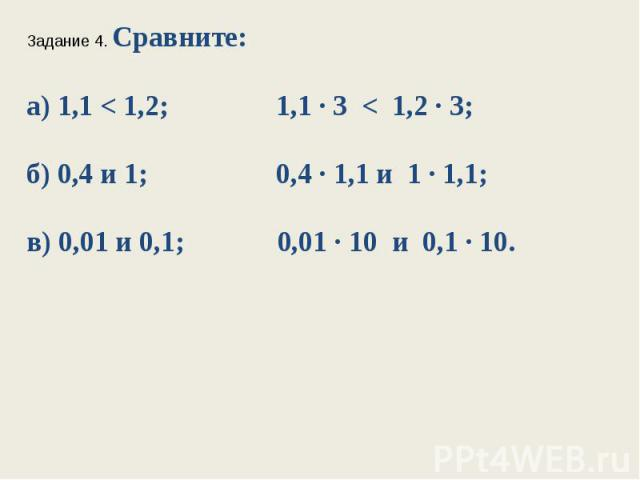Задание 4. Сравните:а) 1,1 < 1,2; 1,1 ∙ 3 < 1,2 ∙ 3;б) 0,4 и 1; 0,4 ∙ 1,1 и 1 ∙ 1,1;в) 0,01 и 0,1; 0,01 ∙ 10 и 0,1 ∙ 10.