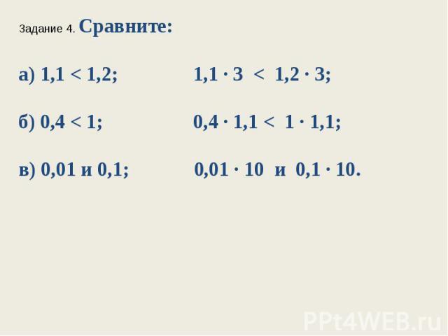 Задание 4. Сравните:а) 1,1 < 1,2; 1,1 ∙ 3 < 1,2 ∙ 3;б) 0,4 < 1; 0,4 ∙ 1,1 < 1 ∙ 1,1;в) 0,01 и 0,1; 0,01 ∙ 10 и 0,1 ∙ 10.